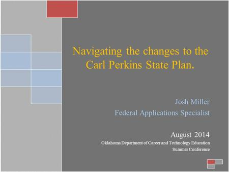 Navigating the changes to the Carl Perkins State Plan. Josh Miller Federal Applications Specialist August 2014 Oklahoma Department of Career and Technology.