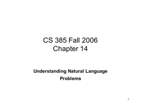 1 CS 385 Fall 2006 Chapter 14 Understanding Natural Language Problems.