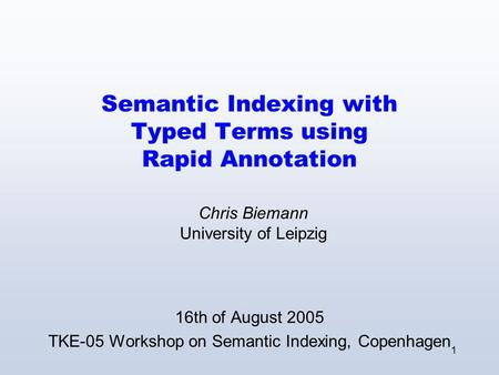 1 Semantic Indexing with Typed Terms using Rapid Annotation 16th of August 2005 TKE-05 Workshop on Semantic Indexing, Copenhagen Chris Biemann University.