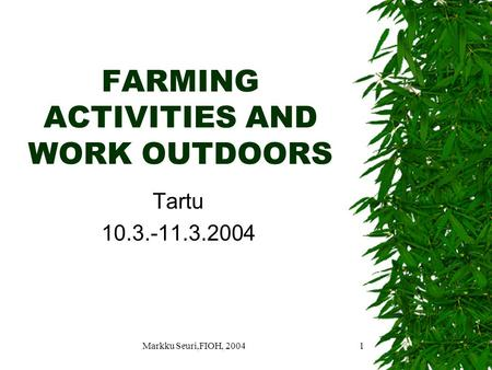 Markku Seuri,FIOH, 20041 FARMING ACTIVITIES AND WORK OUTDOORS Tartu 10.3.-11.3.2004.