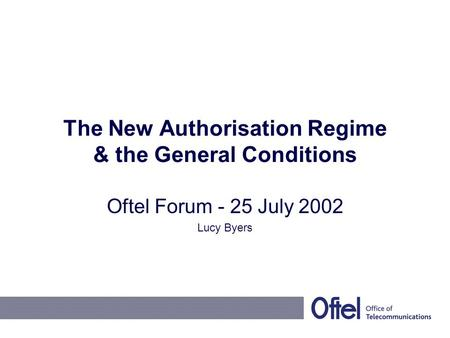 The New Authorisation Regime & the General Conditions Oftel Forum - 25 July 2002 Lucy Byers.