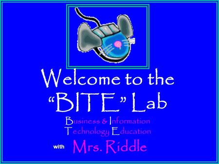 "Welcome to the ""BITE"" Lab Business & Information Technology Education with Mrs. Riddle."