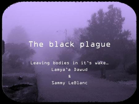 The black plague Leaving bodies in it's wake… Lamya'a Dawud & Sammy LeBlanc.