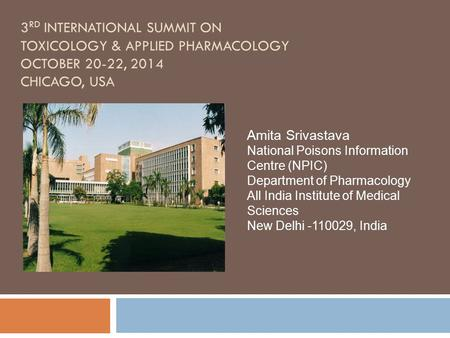 3 RD INTERNATIONAL SUMMIT ON TOXICOLOGY & APPLIED PHARMACOLOGY OCTOBER 20-22, 2014 CHICAGO, USA Amita Srivastava National Poisons Information Centre (NPIC)