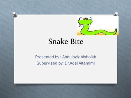 Snake Bite Presented by : Abdulaziz Alshaikh Supervised by: Dr.Adel Altamimi.