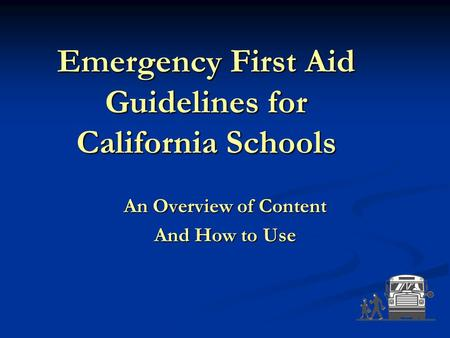 Emergency First Aid Guidelines for California Schools An Overview of Content And How to Use.