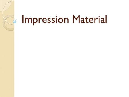 Impression Material. IMPRESSION MATERIALS, TYPES and TRAYS Impression are negative reproduction of teeth and surrounding structure Preliminary Impression.