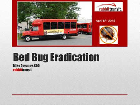 Bed Bug Eradication Mike Devaney, COO rabbittransit April 8 th, 2015.