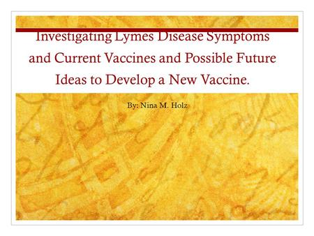Investigating Lymes Disease Symptoms and Current Vaccines and Possible Future Ideas to Develop a New Vaccine. By: Nina M. Holz.
