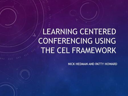 LEARNING CENTERED CONFERENCING USING THE CEL FRAMEWORK NICK HEDMAN AND PATTY HOWARD.