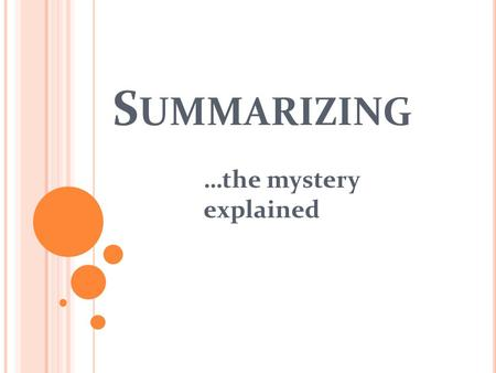 S UMMARIZING …the mystery explained. W HAT IS A SUMMARY ? Summarizing helps you remember the important information in a text. It also helps you to check.