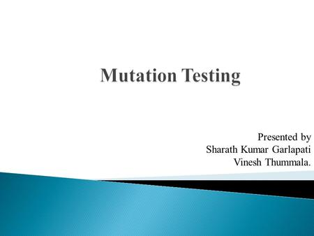 Mutation Testing Presented by Sharath Kumar Garlapati Vinesh Thummala.