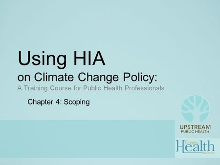 Using HIA on Climate Change Policy: A Training Course for Public Health Professionals Chapter 4: Scoping.