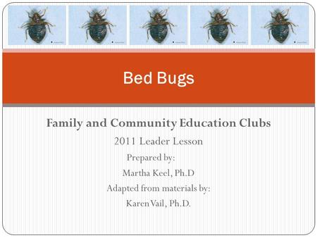 Family and Community Education Clubs 2011 Leader Lesson Prepared by: Martha Keel, Ph.D Adapted from materials by: Karen Vail, Ph.D. Bed Bugs.