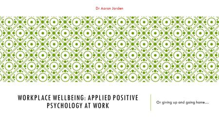 Dr Aaron Jarden WORKPLACE WELLBEING: APPLIED POSITIVE PSYCHOLOGY AT WORK Or giving up and going home…