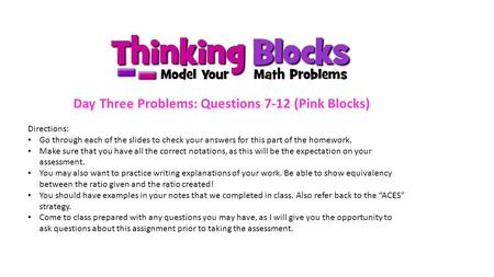 Day Three Problems: Questions 7-12 (Pink Blocks) Directions: Go through each of the slides to check your answers for this part of the homework. Make sure.