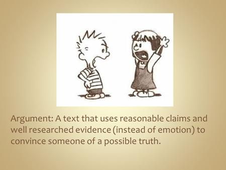 Argument: A text that uses reasonable claims and well researched evidence (instead of emotion) to convince someone of a possible truth.