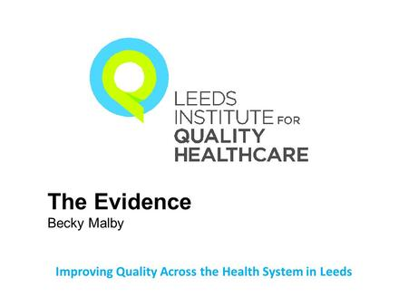 Improving Quality Across the Health System in Leeds The Evidence Becky Malby.