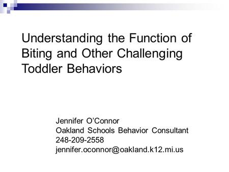 Jennifer O'Connor Oakland Schools Behavior Consultant 248-209-2558 Understanding the Function of Biting and Other Challenging.