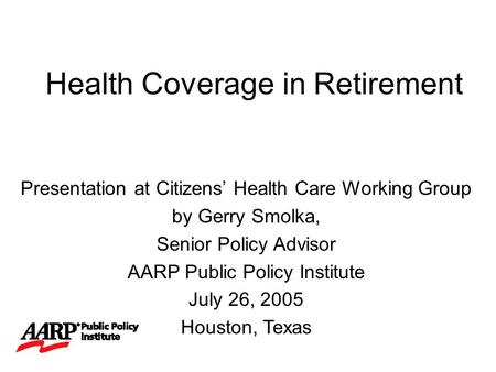 Health Coverage in Retirement Presentation at Citizens' Health Care Working Group by Gerry Smolka, Senior Policy Advisor AARP Public Policy Institute July.