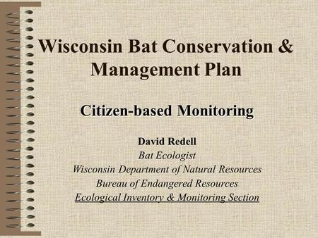 Wisconsin Bat Conservation & Management Plan Citizen-based Monitoring David Redell Bat Ecologist Wisconsin Department of Natural Resources Bureau of Endangered.