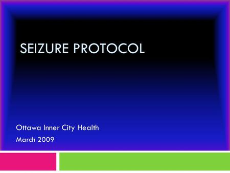 SEIZURE PROTOCOL Ottawa Inner City Health March 2009.