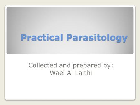 Practical Parasitology Collected and prepared by: Wael Al Laithi.