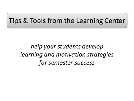 Help your students develop learning and motivation strategies for semester success Tips & Tools from the Learning Center.