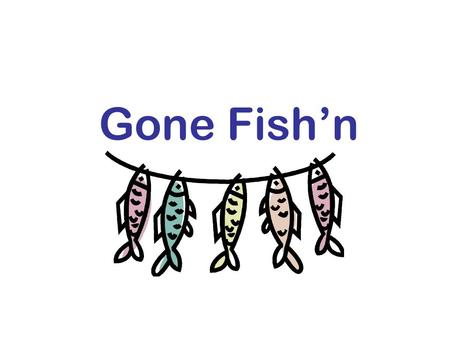 Gone Fish'n. Fishing – The Activity of Catching Fish Hopes of catching the big one Relaxing Getting back to nature Sparks creative thinking Enjoy companionship.