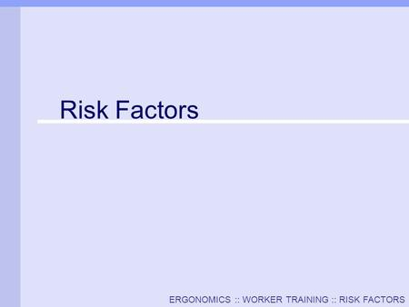 ERGONOMICS :: WORKER TRAINING :: RISK FACTORS Risk Factors.