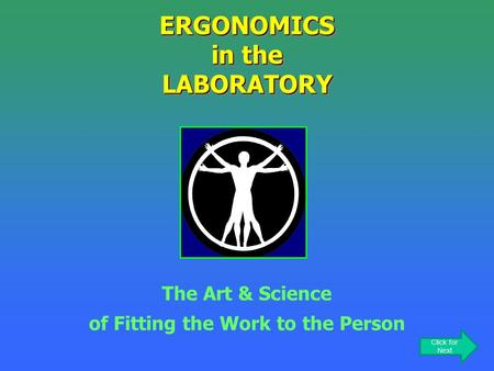 ERGONOMICS in the LABORATORY The Art & Science of Fitting the Work to the Person Click for Next.