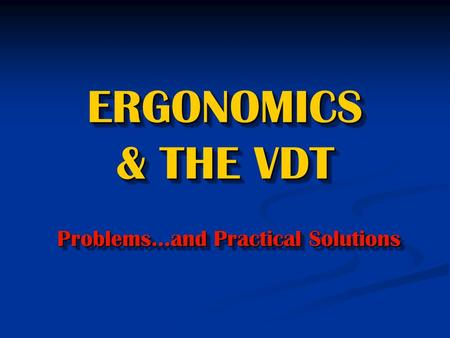 ERGONOMICS & THE VDT Problems…and Practical Solutions.