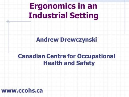 Ergonomics in an Industrial Setting Andrew Drewczynski Canadian Centre for Occupational Health and Safety www.ccohs.ca.