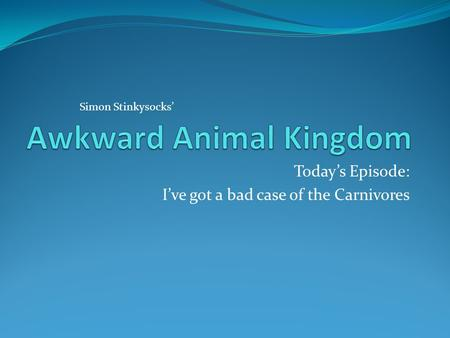 Today's Episode: I've got a bad case of the Carnivores Simon Stinkysocks'