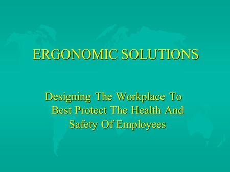 ERGONOMIC SOLUTIONS ERGONOMIC SOLUTIONS Designing The Workplace To Best Protect The Health And Safety Of Employees.