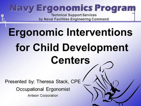 Ergonomic Interventions for Child Development Centers Presented by: Theresa Stack, CPE Occupational Ergonomist Anteon Corporation Technical Support Services.