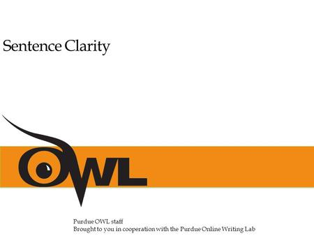 Sentence Clarity Purdue OWL staff Brought to you in cooperation with the Purdue Online Writing Lab.
