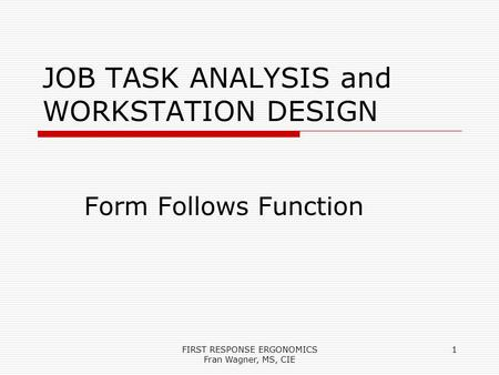 FIRST RESPONSE ERGONOMICS Fran Wagner, MS, CIE 1 JOB TASK ANALYSIS and WORKSTATION DESIGN Form Follows Function.