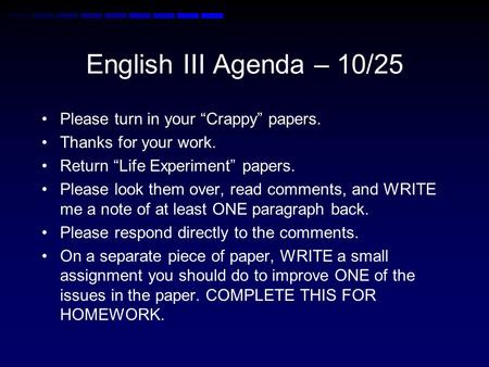 "English III Agenda – 10/25 Please turn in your ""Crappy"" papers. Thanks for your work. Return ""Life Experiment"" papers. Please look them over, read comments,"