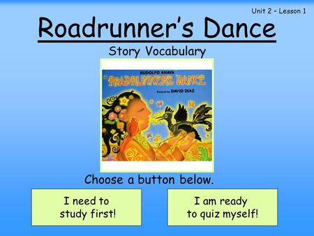 Roadrunner's Dance Story Vocabulary I need to study first! I am ready to quiz myself! Choose a button below. Unit 2 – Lesson 1.