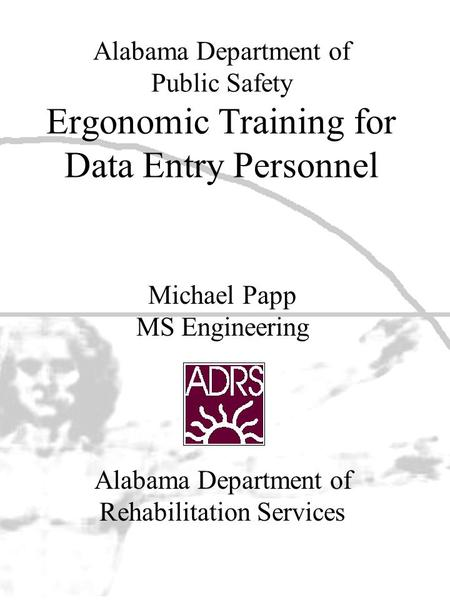 Alabama Department of Public Safety Ergonomic Training for Data Entry Personnel Alabama Department of Rehabilitation Services Michael Papp MS Engineering.