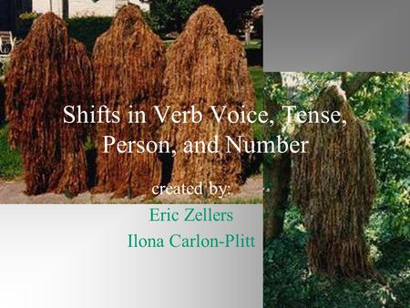 Shifts in Verb Voice, Tense, Person, and Number created by: Eric Zellers Ilona Carlon-Plitt.
