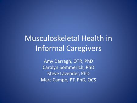 Musculoskeletal Health in Informal Caregivers Amy Darragh, OTR, PhD Carolyn Sommerich, PhD Steve Lavender, PhD Marc Campo, PT, PhD, OCS.