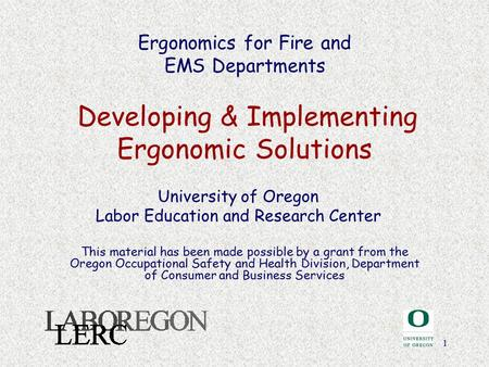 1 Ergonomics for Fire and EMS Departments Developing & Implementing Ergonomic Solutions University of Oregon Labor Education and Research Center This material.