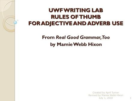 UWF WRITING LAB RULES OF THUMB FOR ADJECTIVE AND ADVERB USE From Real Good Grammar, Too by Mamie Webb Hixon 1 Created by April Turner Revised by Mamie.