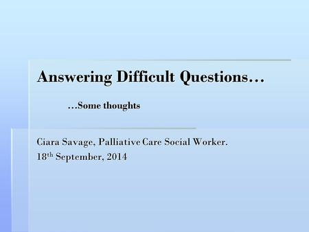 Answering Difficult Questions… …Some thoughts Ciara Savage, Palliative Care Social Worker. 18 th September, 2014.