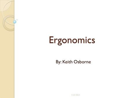 Ergonomics By: Keith Osborne 5/13/2015 1. What will be covered. What is Ergonomics Ergonomic Statistics The benefits of an Ergonomic program Ergonomic.