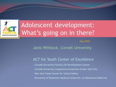 Adolescent development: What's going on in there? May 2009 Janis Whitlock, Cornell University ACT for Youth Center of Excellence Cornell University Family.
