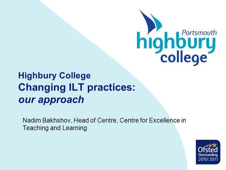Highbury College Changing ILT practices: our approach Nadim Bakhshov, Head of Centre, Centre for Excellence in Teaching and Learning.
