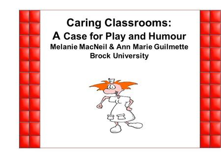 Caring Classrooms: A Case for Play and Humour Melanie MacNeil & Ann Marie Guilmette Brock University.